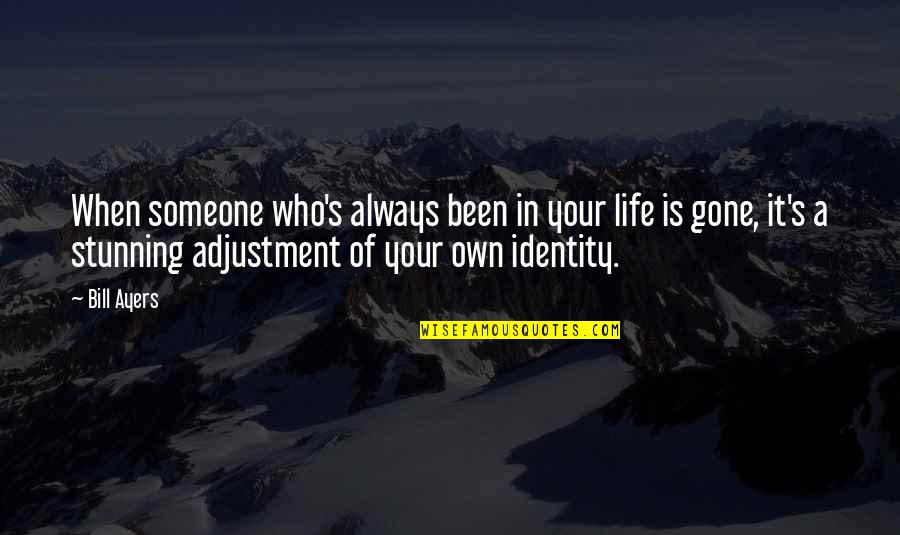 Your Stunning Quotes By Bill Ayers: When someone who's always been in your life