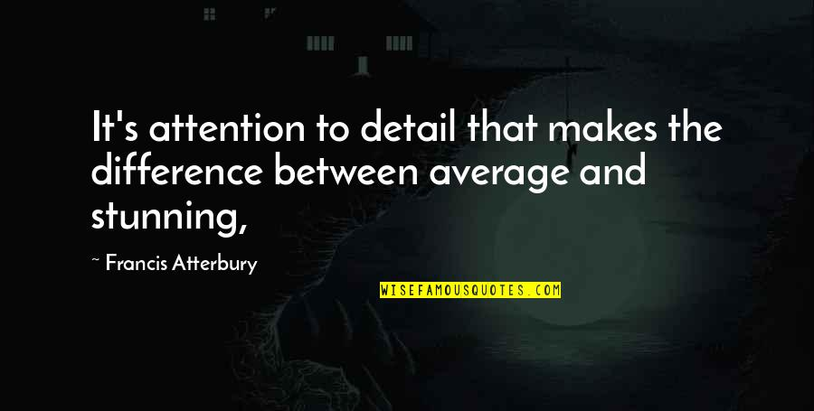 Your Stunning Quotes By Francis Atterbury: It's attention to detail that makes the difference
