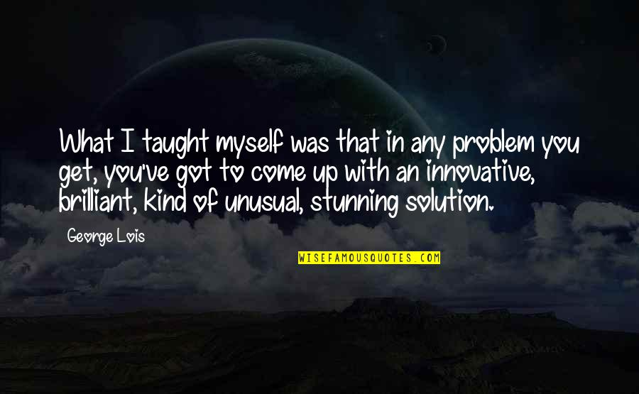 Your Stunning Quotes By George Lois: What I taught myself was that in any