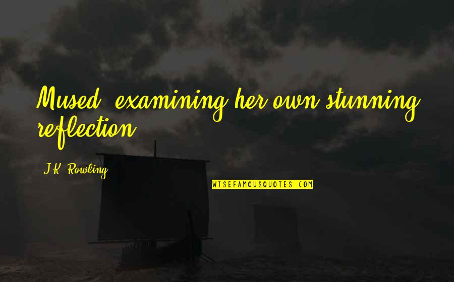 Your Stunning Quotes By J.K. Rowling: Mused, examining her own stunning reflection