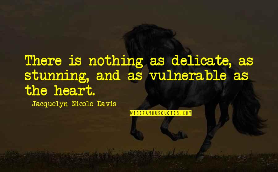 Your Stunning Quotes By Jacquelyn Nicole Davis: There is nothing as delicate, as stunning, and