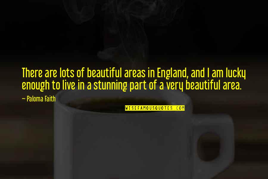 Your Stunning Quotes By Paloma Faith: There are lots of beautiful areas in England,