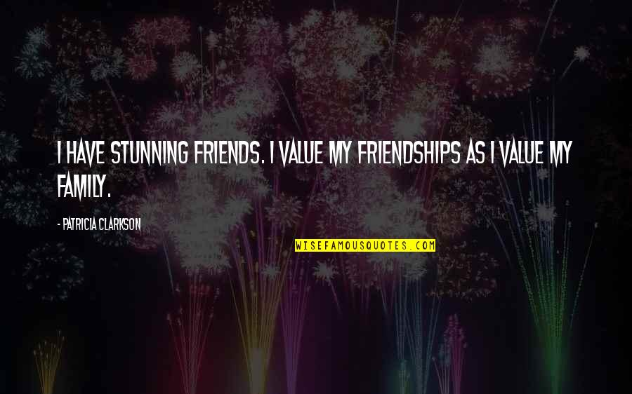 Your Stunning Quotes By Patricia Clarkson: I have stunning friends. I value my friendships