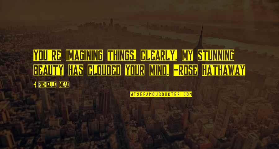 Your Stunning Quotes By Richelle Mead: You're imagining things. Clearly, my stunning beauty has