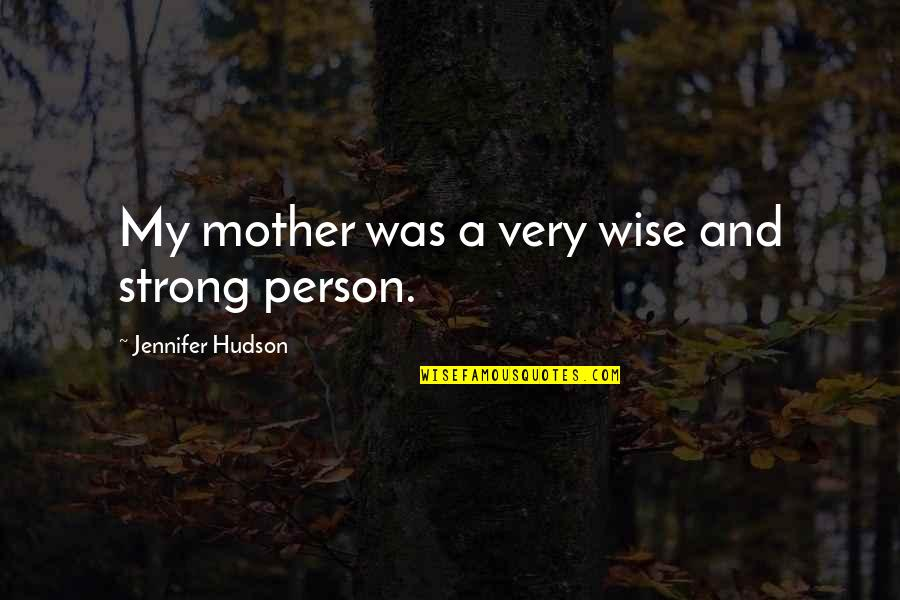 Your Such A Strong Person Quotes By Jennifer Hudson: My mother was a very wise and strong