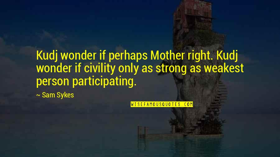 Your Such A Strong Person Quotes By Sam Sykes: Kudj wonder if perhaps Mother right. Kudj wonder