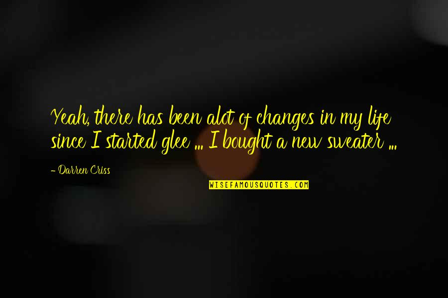 Your Sweater Quotes By Darren Criss: Yeah, there has been alot of changes in