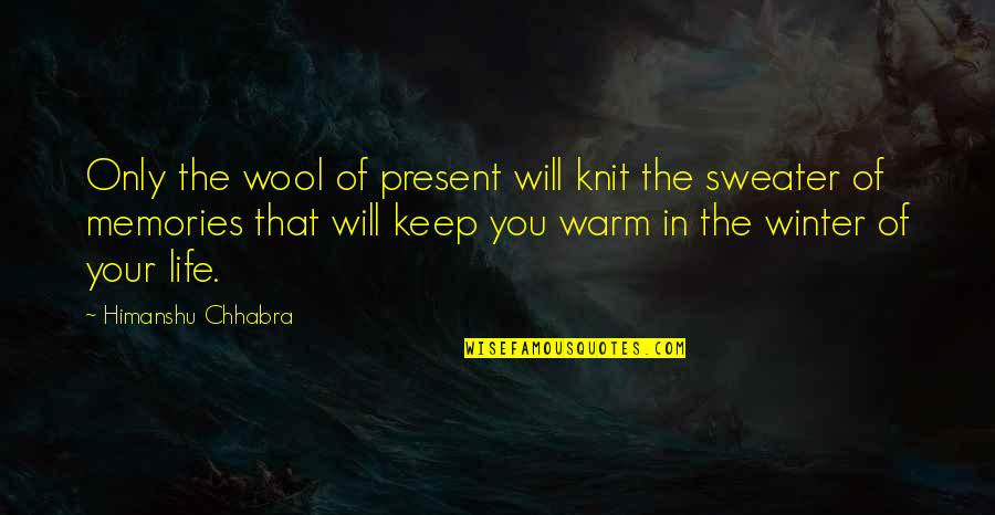 Your Sweater Quotes By Himanshu Chhabra: Only the wool of present will knit the