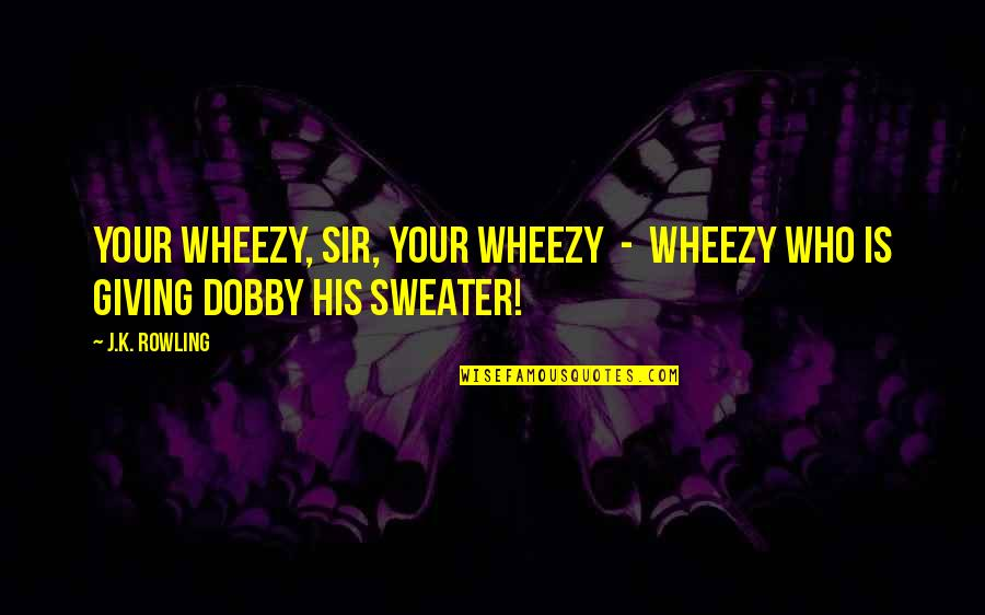 Your Sweater Quotes By J.K. Rowling: Your Wheezy, sir, your Wheezy - Wheezy who
