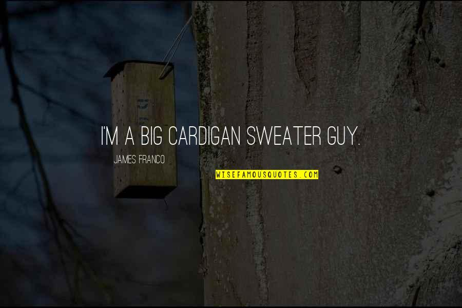 Your Sweater Quotes By James Franco: I'm a big cardigan sweater guy.