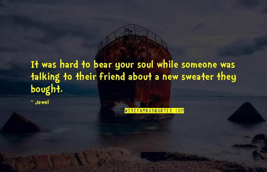 Your Sweater Quotes By Jewel: It was hard to bear your soul while