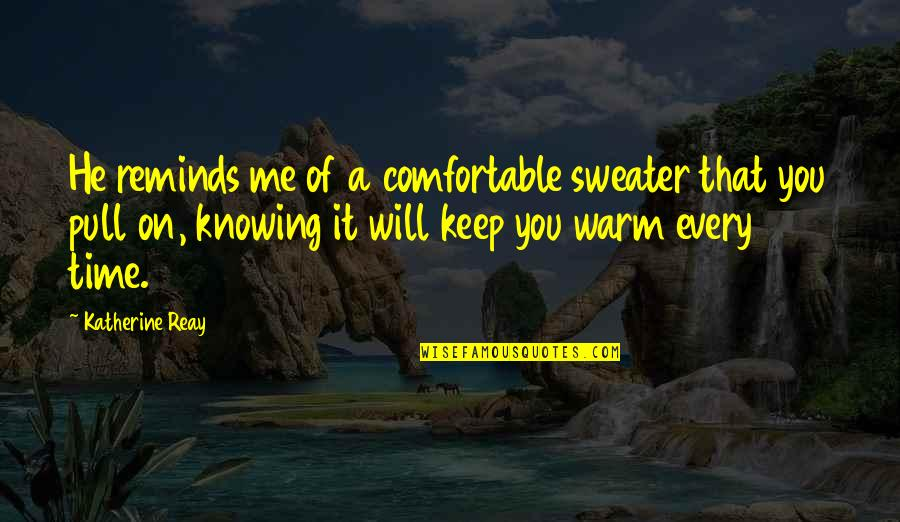 Your Sweater Quotes By Katherine Reay: He reminds me of a comfortable sweater that