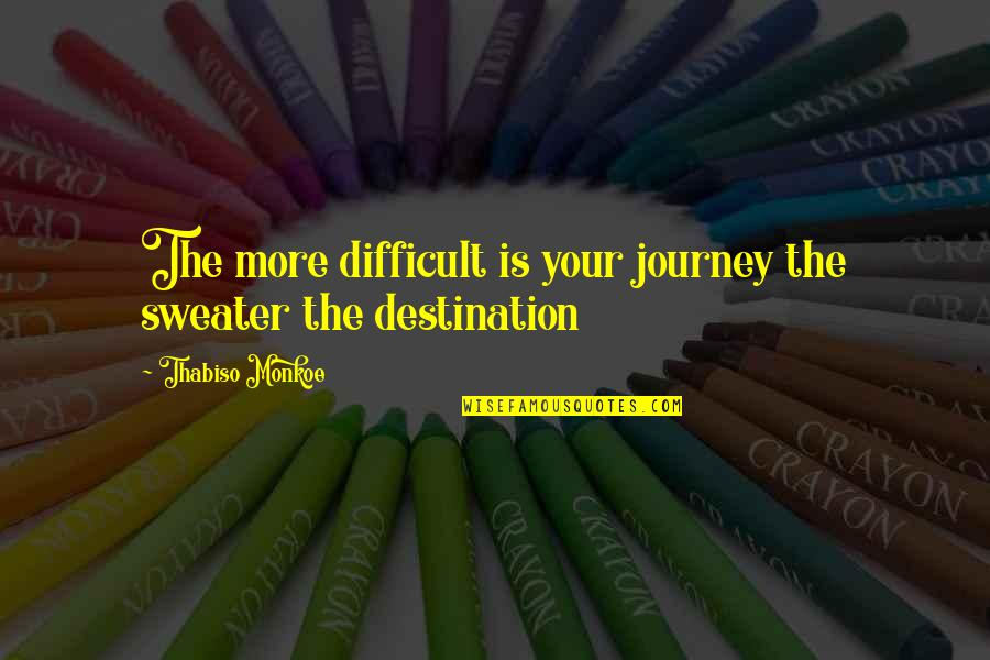 Your Sweater Quotes By Thabiso Monkoe: The more difficult is your journey the sweater