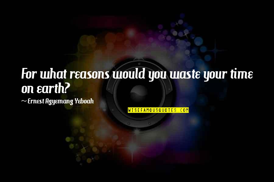 Your Time On Earth Quotes By Ernest Agyemang Yeboah: For what reasons would you waste your time
