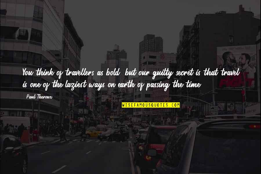 Your Time On Earth Quotes By Paul Theroux: You think of travellers as bold, but our