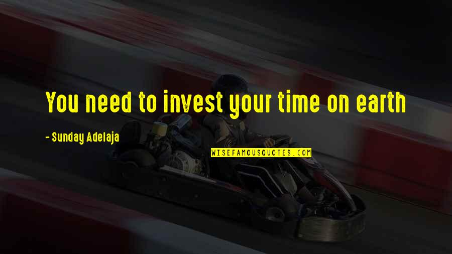 Your Time On Earth Quotes By Sunday Adelaja: You need to invest your time on earth