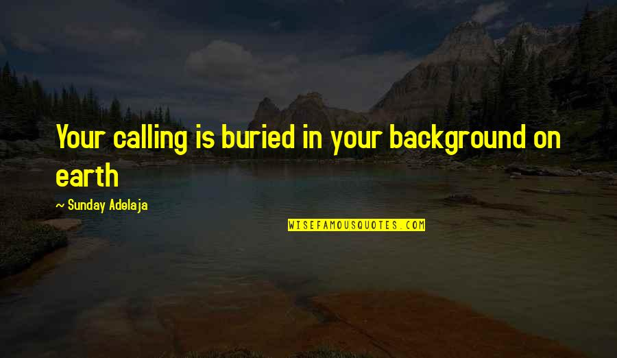 Your Time On Earth Quotes By Sunday Adelaja: Your calling is buried in your background on