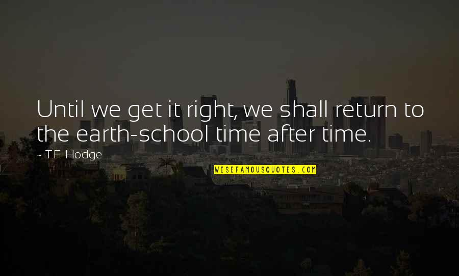 Your Time On Earth Quotes By T.F. Hodge: Until we get it right, we shall return