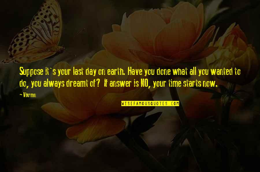 Your Time On Earth Quotes By Vikrmn: Suppose it's your last day on earth. Have