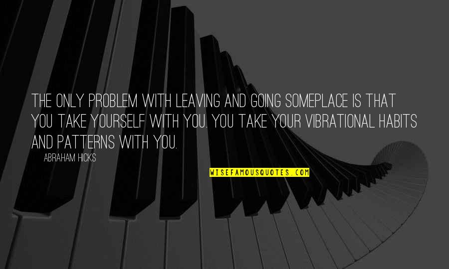 Your Vibration Quotes By Abraham Hicks: The only problem with leaving and going someplace
