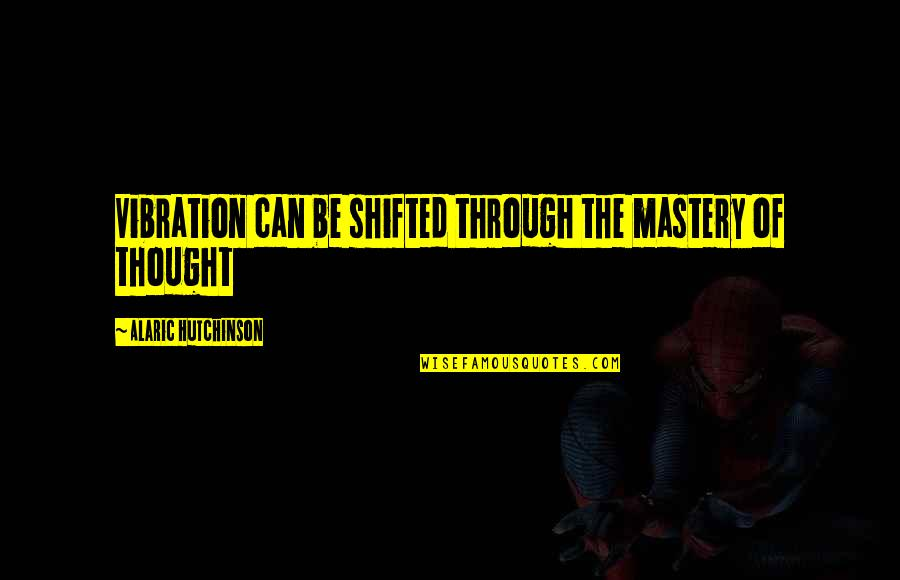 Your Vibration Quotes By Alaric Hutchinson: Vibration can be shifted through the mastery of