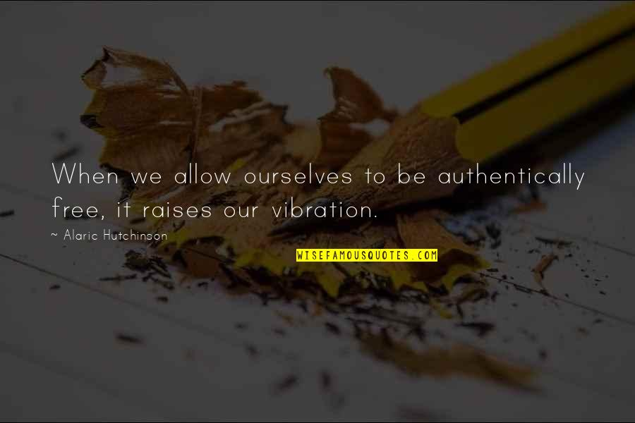 Your Vibration Quotes By Alaric Hutchinson: When we allow ourselves to be authentically free,