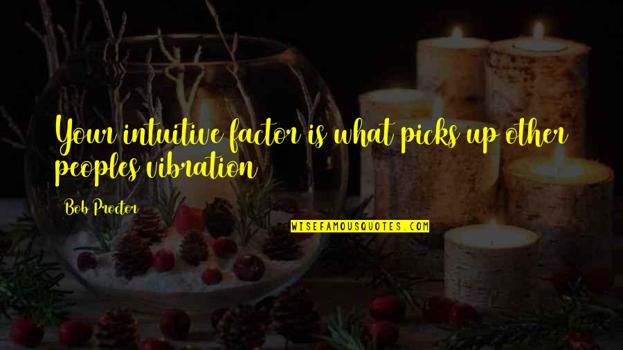 Your Vibration Quotes By Bob Proctor: Your intuitive factor is what picks up other