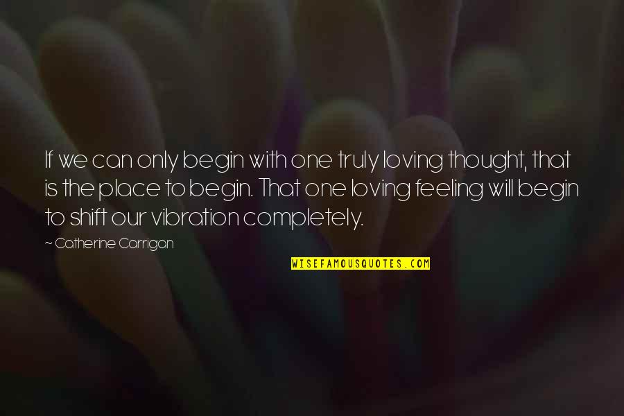 Your Vibration Quotes By Catherine Carrigan: If we can only begin with one truly