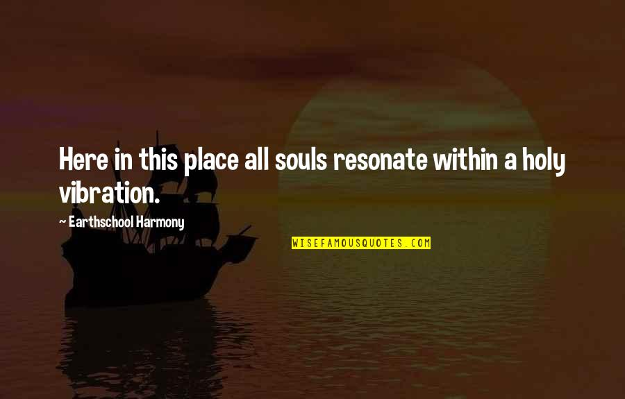 Your Vibration Quotes By Earthschool Harmony: Here in this place all souls resonate within