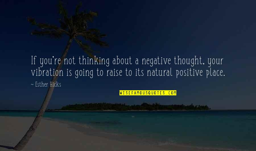 Your Vibration Quotes By Esther Hicks: If you're not thinking about a negative thought,