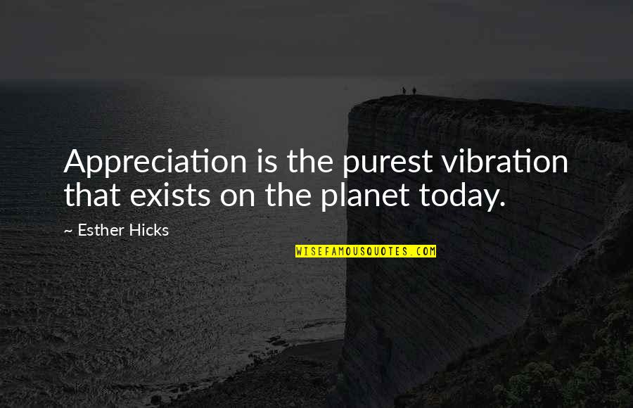 Your Vibration Quotes By Esther Hicks: Appreciation is the purest vibration that exists on