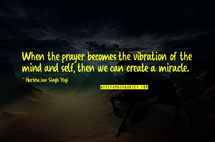 Your Vibration Quotes By Harbhajan Singh Yogi: When the prayer becomes the vibration of the