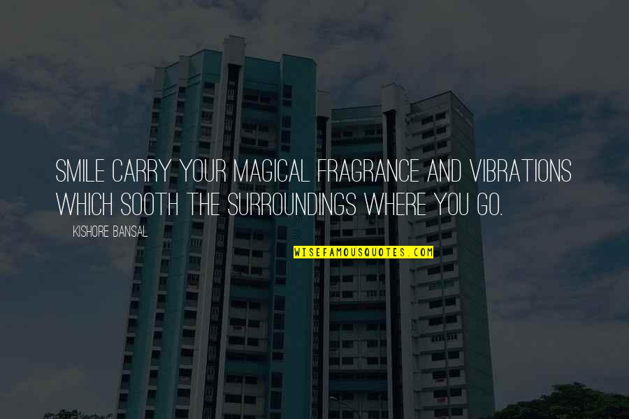 Your Vibration Quotes By Kishore Bansal: Smile carry your magical fragrance and vibrations which