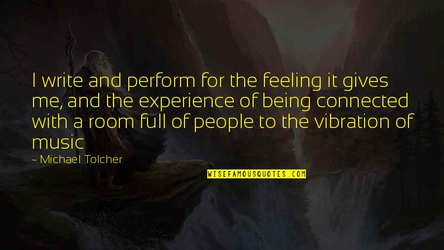 Your Vibration Quotes By Michael Tolcher: I write and perform for the feeling it