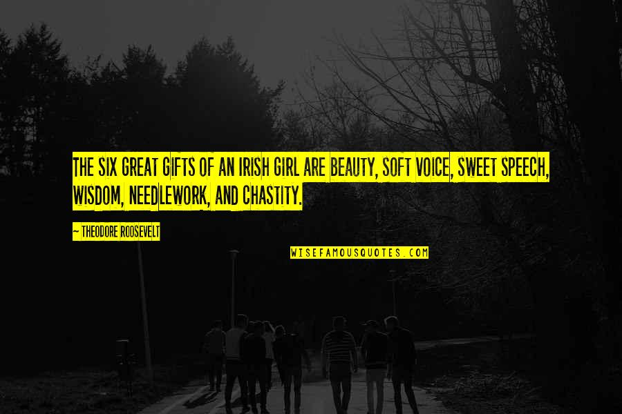 Your Voice So Sweet Quotes By Theodore Roosevelt: The six great gifts of an Irish girl