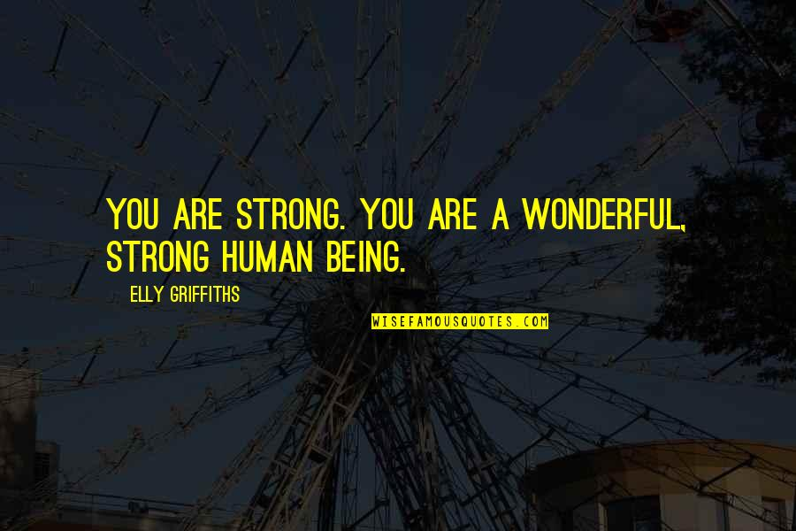You're A Wonderful Human Being Quotes By Elly Griffiths: You are strong. You are a wonderful, strong