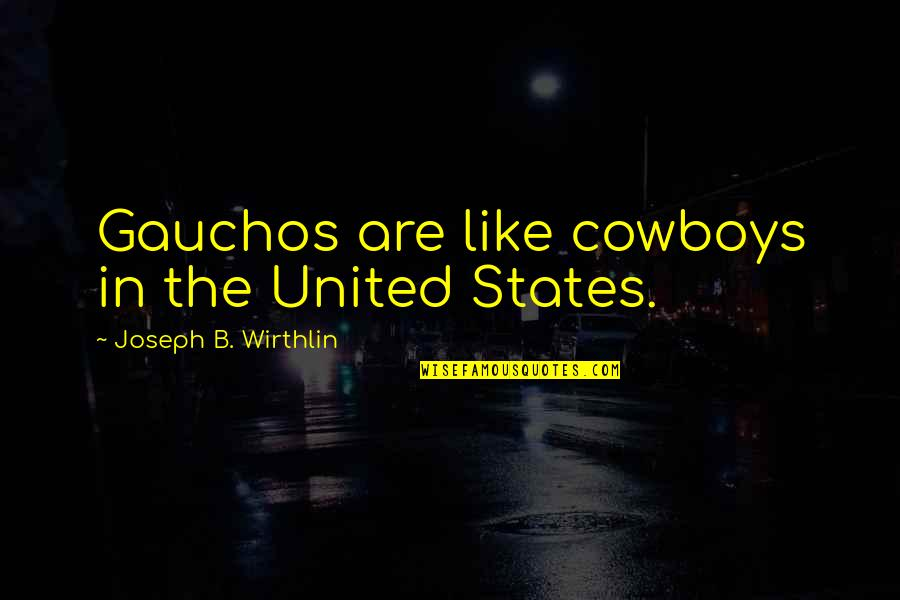 You're A Wonderful Human Being Quotes By Joseph B. Wirthlin: Gauchos are like cowboys in the United States.