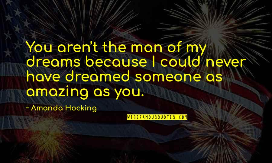 You're Amazing Because Quotes By Amanda Hocking: You aren't the man of my dreams because
