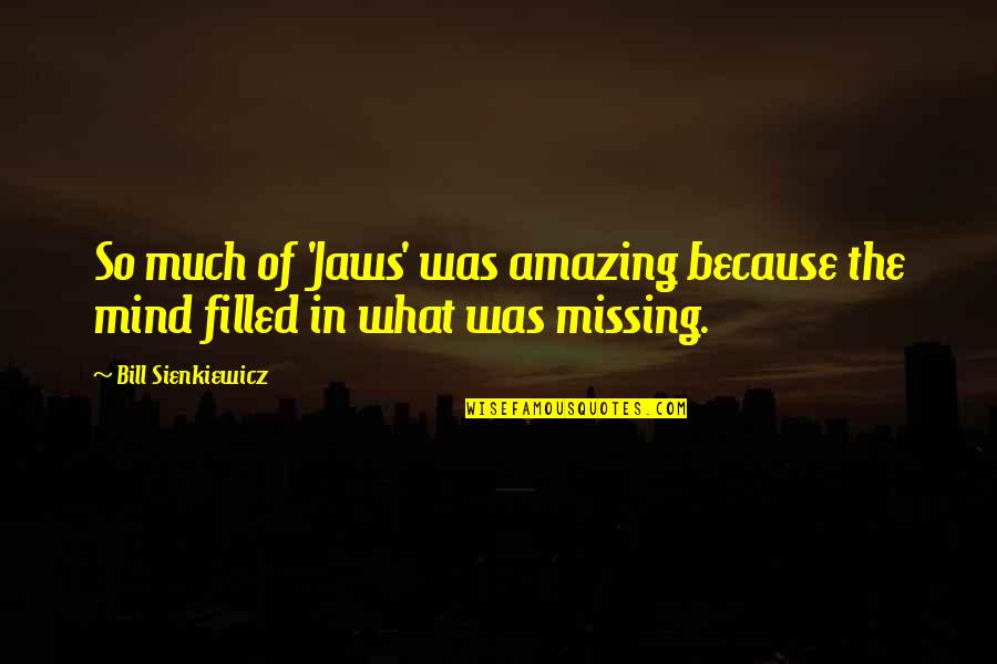 You're Amazing Because Quotes By Bill Sienkiewicz: So much of 'Jaws' was amazing because the