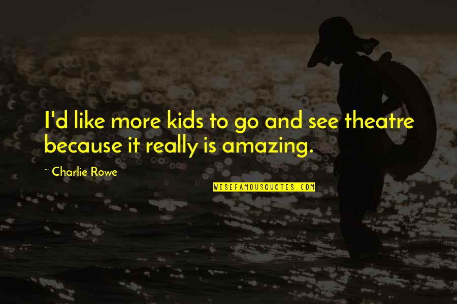You're Amazing Because Quotes By Charlie Rowe: I'd like more kids to go and see