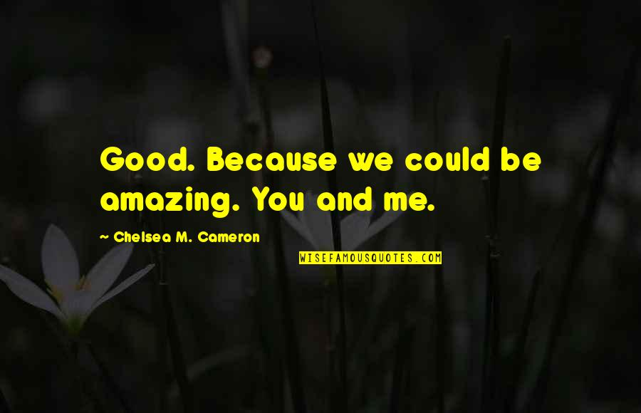You're Amazing Because Quotes By Chelsea M. Cameron: Good. Because we could be amazing. You and