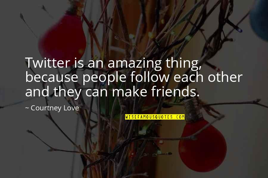 You're Amazing Because Quotes By Courtney Love: Twitter is an amazing thing, because people follow