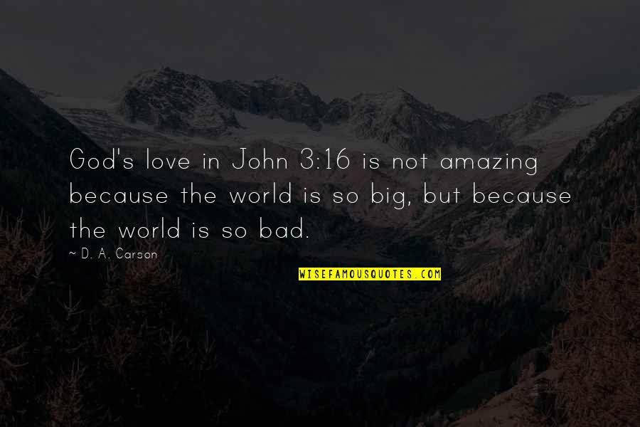 You're Amazing Because Quotes By D. A. Carson: God's love in John 3:16 is not amazing