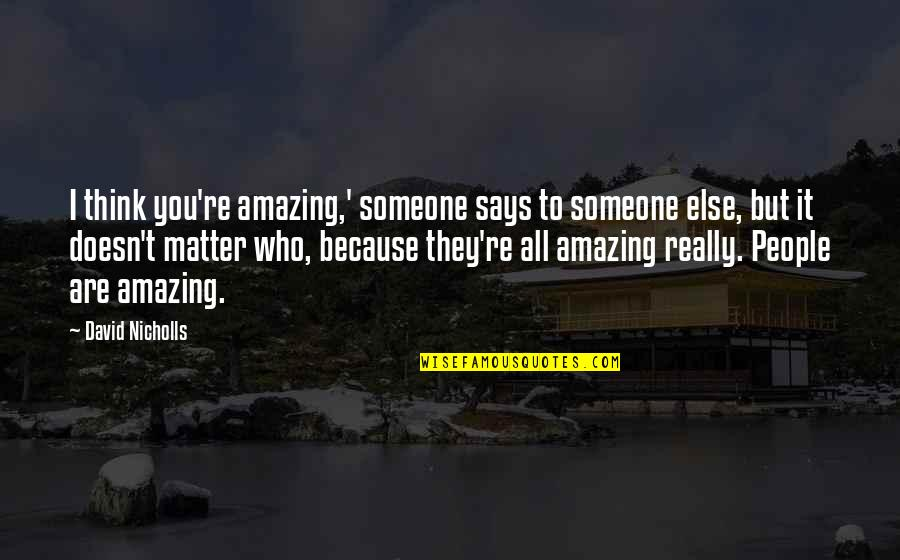 You're Amazing Because Quotes By David Nicholls: I think you're amazing,' someone says to someone