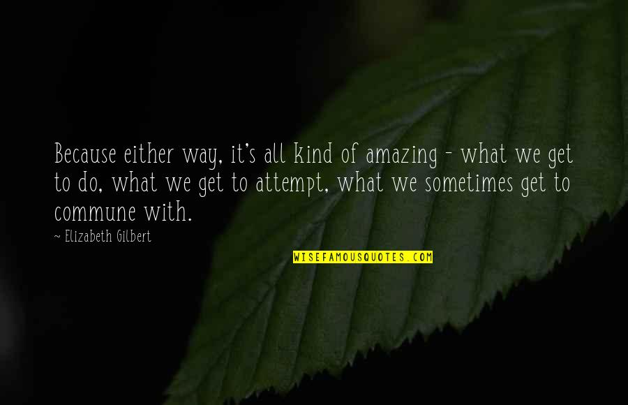You're Amazing Because Quotes By Elizabeth Gilbert: Because either way, it's all kind of amazing