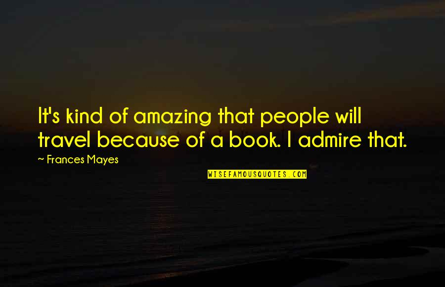You're Amazing Because Quotes By Frances Mayes: It's kind of amazing that people will travel