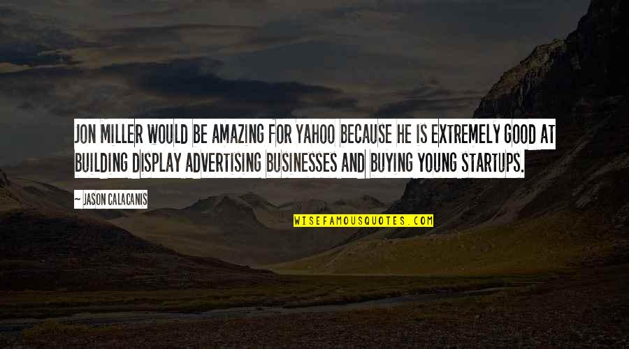 You're Amazing Because Quotes By Jason Calacanis: Jon Miller would be amazing for Yahoo because