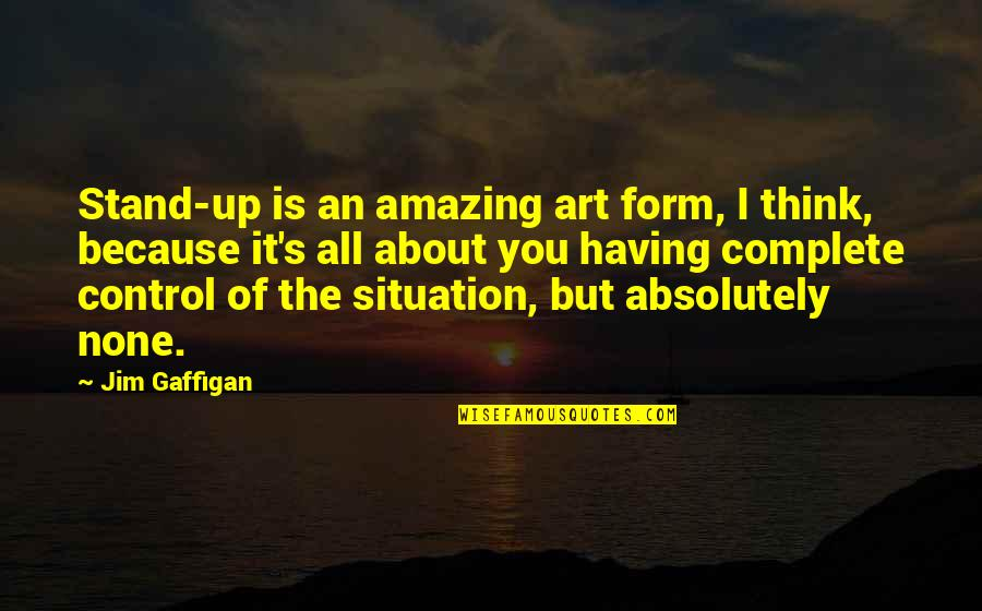 You're Amazing Because Quotes By Jim Gaffigan: Stand-up is an amazing art form, I think,