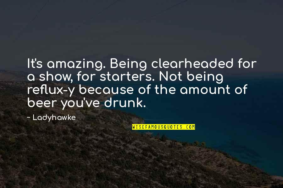 You're Amazing Because Quotes By Ladyhawke: It's amazing. Being clearheaded for a show, for