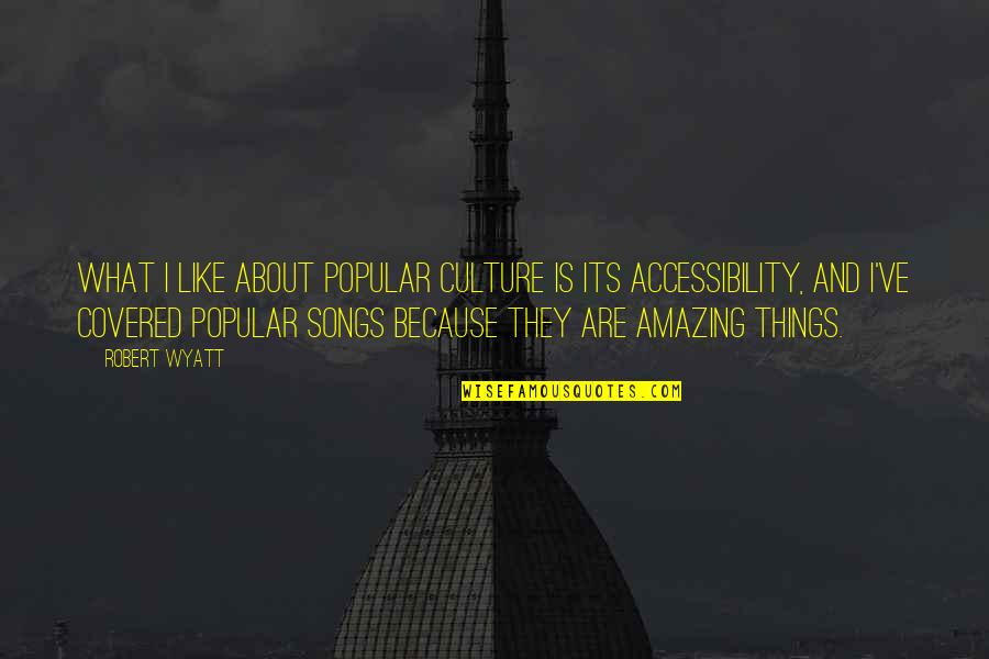 You're Amazing Because Quotes By Robert Wyatt: What I like about popular culture is its